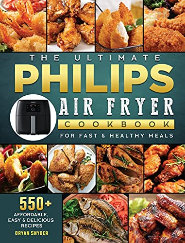 The Ultimate Philips Air fryer Cookbook: 550+ Affordable, Easy & Delicious Recipes For Fast & Healthy Meals
