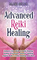 Advanced Reiki Healing: Enhance Your Skills in Reiki Healing, Symbol Activations, Distance Healing, Angelic Reiki, Crystal Healing, and More