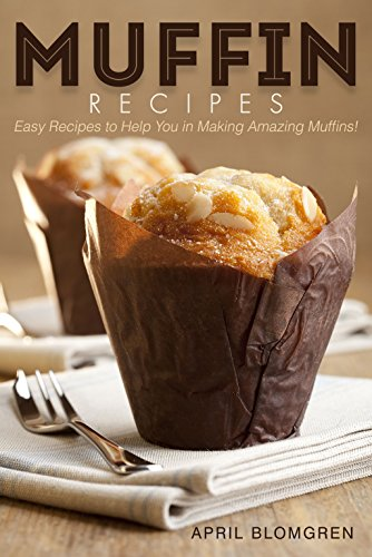 Muffin Recipes: Easy Recipes to Help You in Making Amazing...