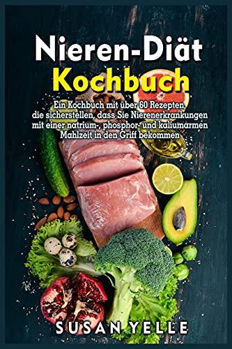 Nieren- Dia¨t-Kochbuch: Ein Kochbuch mit u¨ber 60 Rezepten, die sicherstellen, dass Sie Nierenerkrankungen mit einer natrium-, phosphor- und kaliumarmen Mahlzeit in den Griff bekommen
