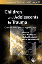 Children and Adolescents in Trauma: Creative Therapeutic Approaches (Community, Culture and Change Book 18)
