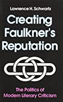 Creating Faulkner's Reputation: The Politics of Modern Literary Criticism