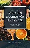 Veganes Kochen für Anfänger: Der Leitfaden zum Veganen Kochen (German Edition)