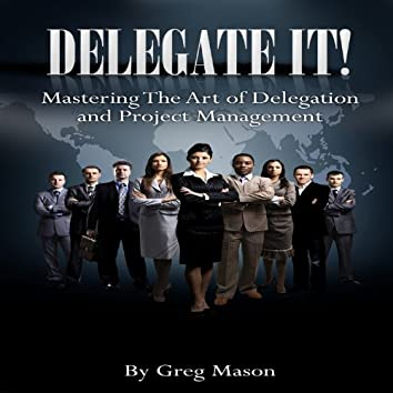 Delegate It (Mastering the Art of Delegation and Project Management)
