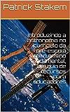 Introduzindo a astronomia no currículo da pré-escola até o ensino fundamental, Um guia de recursos para educadores (stem) (Portuguese Edition)
