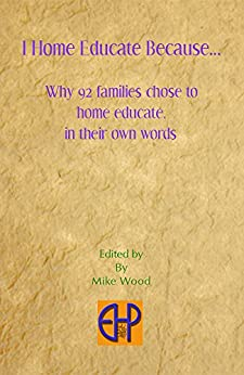 I Home Educate Because: Why 92 families home educate by [Mike Wood]