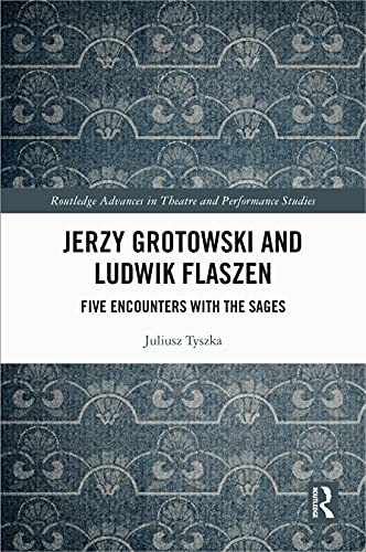 Jerzy Grotowski and Ludwik Flaszen: Five Encounters with the Sages (Routledge Advances in Theatre & Performance Studies) (English Edition)