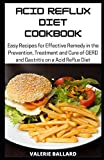 Acid Reflux Diet Cookbook: Easy Recipes for Effective Remedy in the Prevention, Treatment and Cure of GERD and Gastritis on a Acid Reflux Diet
