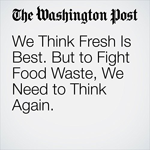 We Think Fresh Is Best. But to Fight Food Waste, We Need to Think Again. copertina