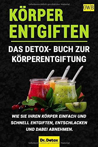 Körper entgiften: Das Detox- Buch zur Körperentgiftung: Wie Sie Ihren Körper einfach und schnell...