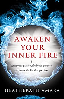 Awaken Your Inner Fire: Ignite Your Passion, Find Your Purpose, and Create the Life That You Love by [HeatherAsh Amara]