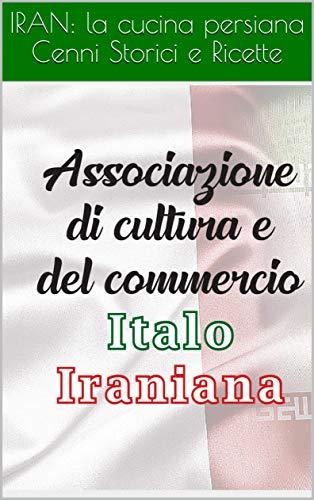 IRAN: la cucina persiana Cenni Storici e Ricette: Cenni storici e ricette (Associazione di Cultura e del Commercio Italo Iraniana Vol. 1)