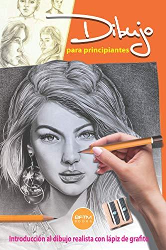 DIBUJO PARA PRINCIPIANTES: INTRODUCCIÓN AL DIBUJO REALISTA CON LÁPIZ DE GRAFITO