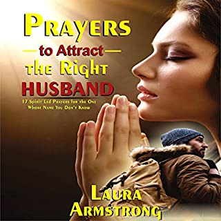 Prayers to Attract the Right Husband: 17 Spirit Led Prayers for the One Whose Name You Don't Know                   By:                                                                                                                                 Laura Armstrong                               Narrated by:                                                                                                                                 Dee Lorraine                      Length: 1 hr and 3 mins     4 ratings     Overall 5.0
