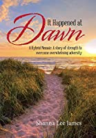 It Happened at Dawn: A Hybrid Memoir: a Story of Strength to Overcome Overwhelming Adversity