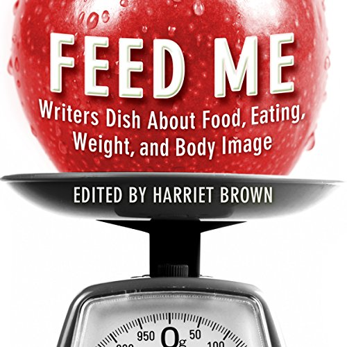 Feed Me!: Writers Dish About Food, Eating, Weight, and Body Image audiobook cover art