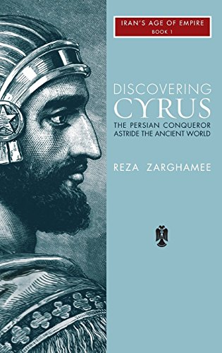 Discovering Cyrus: The Persian Conqueror Astride the Ancient World (3) (Irans Age of Empire 1)