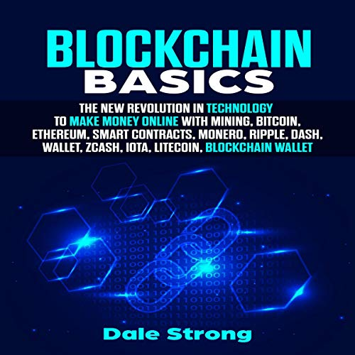 Blockchain Basics: The New Revolution in Technology to Make Money Online with Mining, Bitcoin, Ethereum, Smart Contracts, Monero, Ripple, Dash, Wallet, Zcash, IOTA, Litecoin, Blockchain Wallet: 2019 cover art