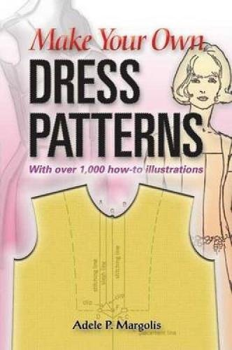 Make Your Own Dress Patterns: A Primer in Patternmaking for Those Who Like...