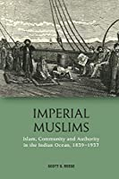 Imperial Muslims: Islam, Community and Authority in the Indian Ocean 1839-1937