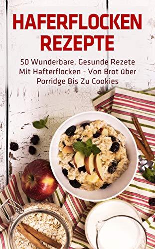Haferflocken Rezepte: 50 wunderbare, gesunde Rezete mit Hafterflocken - von Brot über Porridge bis zu Cookies