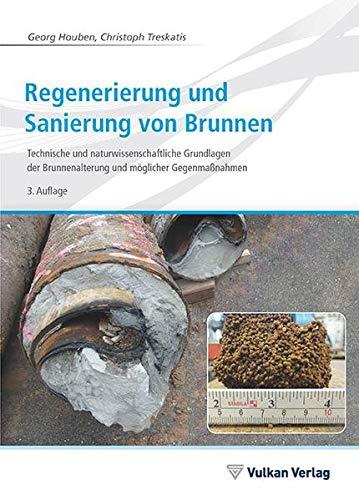 Regenerierung und Sanierung von Brunnen: Technische und naturwissenschaftliche Grundlagen der Brunnenalterung und möglicher Gegenmaßnahmen