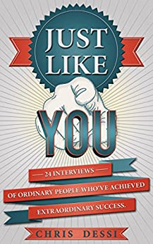 Just Like You: 24 Interviews of Ordinary People Who've Achieved Extraordinary Success by [Christopher Dessi]