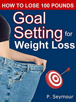 Goal Setting for Weight Loss (How to Lose 100 Pounds Book 3) by [P. Seymour]