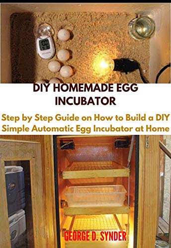 DIY HOMEMADE EGG INCUBATOR: Step by Step Guide on How to Build a DIY Simple Automatic Egg Incubator at Home (English Edition)