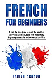 French For Beginners: A step-by-step guide to learn the basics of the French language, build your vocabulary, improve your reading and conversation skills