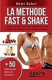 LA METHODE FAST & SHAKE - Comment perdre du poids rapidement avec le jeûne intermittent et les shakes protéinés (BONUS : 50 délicieuses recettes de smoothies aux fruits et shakes riches en protéines)