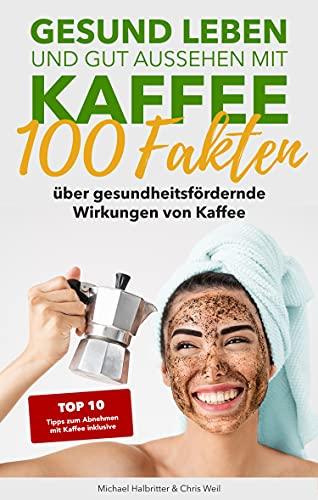 Gesund leben und gut aussehen mit Kaffee: 100 Fakten über gesundheitsfördernde Wirkungen von Kaffee: inkl. Kaffeediät: Die 10 besten Tipps zum Abnehmen