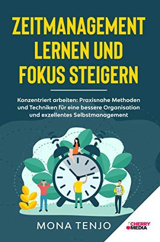 ZEITMANAGEMENT LERNEN UND FOKUS STEIGERN: Konzentriert arbeiten: Praxisnahe Methoden und Techniken für eine bessere Organisation und exzellentes Selbstmanagement