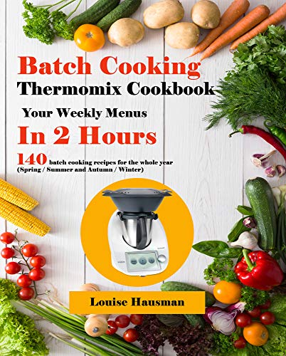 Batch Cooking Thermomix Cookbook: Your Weekly Menus In 2 Hours, 140 batch cooking recipes for the whole year (Spring / Summer and Autumn / Winter) (English Edition)