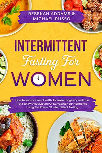 Intermittent Fasting For Women: How to Improve Your Health, Increase Longevity and Lose Fat Fast Without Dieting or Damaging Your Hormones Using The Power of Intermittent Fasting