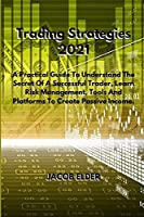 Trading Strategies 2021: A Practical Guide To Understand The Secret Of A Successful Trader, Learn Risk Management, Tools And Platforms To Create Passive Income.