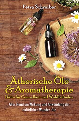 Ätherische Öle & Aromatherapie - Düfte für Gesundheit und Wohlbefinden: Alles Rund um Wirkung und Anwendung der natürlichen Wunder-Öle – Inkl. Nachschlagewerk & den besten Rezepturen –