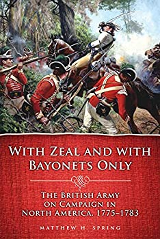 With Zeal and With Bayonets Only  The British Army on Campaign in North America 1775-1783  Campaigns and Commanders Series   Volume 19