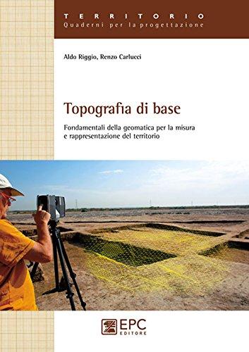 Topografia di base. Fondamentali della geomatica per la misura e rappresentazione del territorio