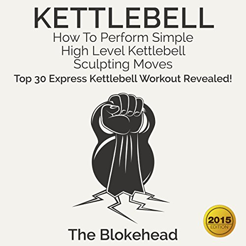 Kettlebell: How to Perform Simple, High Level Kettlebell Sculpting Moves: Top 30 Express Kettlebell Workouts Revealed! cover art