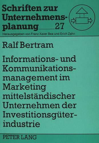 Informations- und Kommunikationsmanagement im Marketing mittelständischer Unternehmen der Investitionsgüterindustrie: Eine empirische Untersuchung (Schriften zur Unternehmensplanung, Band 27)