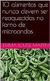 10 alimentos que nunca devem ser reaquecidos no forno de microondas (Portuguese Edition)
