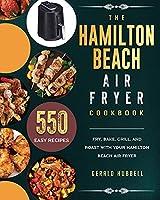 The Hamilton Beach Air Fryer Cookbook: 550 Easy Recipes to Fry, Bake, Grill, and Roast with Your Hamilton Beach Air Fryer