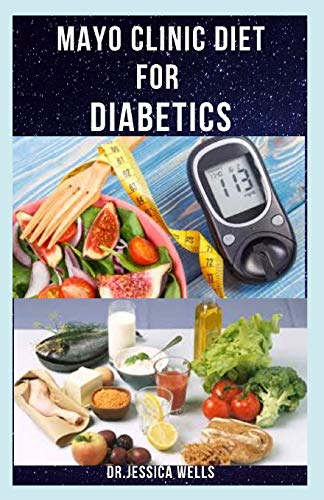 MAYO CLINIC DIET FOR DIABETICS: Dietary Approach To Managing And Reversing Diabetics Includes Delicious Recipes, Meal Plan And How To Get Started
