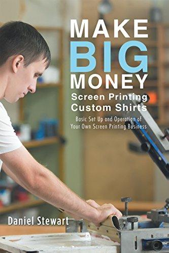 Make Big Money Screen Printing Custom Shirts: Basic Set up and Operation of Your Own Screen Printing Business (English Edition)