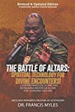 Battle of Altars: Spiritual Technology for Divine Encounters: Overthrowing Evil Altars and Establishing Righteous Altars for Changing Nations!