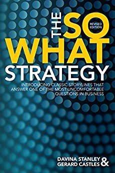 The So What Strategy Revised Edition: INTRODUCING CLASSIC STORYLINES THAT ANSWER ONE OF THE MOST UNCOMFORTABLE QUESTIONS IN BUSINESS by [Davina Stanley, Gerard Castles]