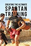 Creating the Ultimate Spartan Training: Learn the Secrets and Tricks Used by the Best Athletes and...