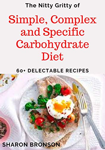 The Nitty Gritty of Simple, Complex and Specific Carbohydrate Diet: 6O+ Delectable, Quick and Easy to prepare carbohydrate recipes!