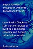 PayPal Payment Integration with PHP, Laravel and Symfony: Learn PayPal Checkout & Subscription services by building e-commerce shopping cart & video subscription website (English Edition)
